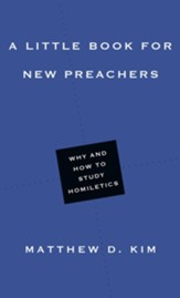 A Little Book for New Preachers: Why and How to Study Homiletics