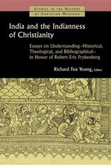 India and the Indianness of Christianity: Essays on Understanding-Historical, Theological, & Bibliographical-in Honor of Robert Eric Frykenberg
