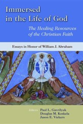 Immersed in the Life of God: The Healing Resources of the Christian Faith: Essays in Honor of William J. Abraham