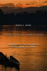 Preaching and Professing: Sermons by a Teacher Seeking to Proclaim the Gospel