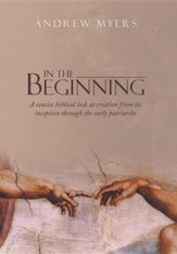In the Beginning: A Concise Biblical Look at Creation from Its Inception Through the Early Patriarchs