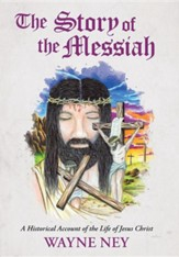 The Story of the Messiah: A Historical Account of the Life of Jesus Christ