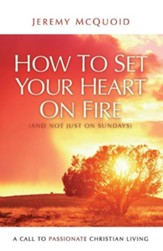 How to Set Your Heart on Fire: A Call to Passionate Christian Living