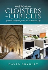 From Cloisters to Cubicles: Spiritual Disciplines for the Not-So-Monastic Life