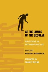 At the Limits of the Secular: Reflections on Faith and Public Life