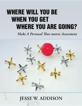 Where Will You Be When You Get Where You Are Going?: Make a Personal Theo-Metric Assessment