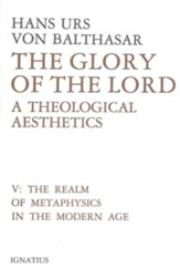 Glory of the Lord Volume V: A Theological Aesthetics: The Realm of Metaphysics in the Modern Age