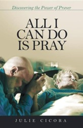 All I Can Do Is Pray: Discovering the Power of Prayer