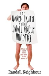 The Naked Truth about Small Group Ministry: When It Won't Work and What to Do about It
