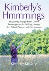 Kimberly's Hmmmings: My Journey Through Breast Cancer: Encouragement for Walking Through Life's Difficult Seasons and Circumstances