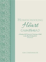 Homeschooling the Heart: A Study of  40 Virtues for Training a Child in the Way He Should Go Proverbs 22:6