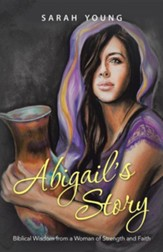Abigail's Story: Biblical Wisdom from a Woman of Strength and Faith