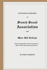Outlines of History of French Broad Association and Mars Hill College: From the Organization of the Association in 1807 to 1907, Being a Period of 100