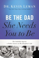 Be the Dad She Needs You to Be: The Indelible Imprint a Father Leaves on His Daughter's Life - Slightly Imperfect