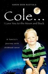 Cole . . . I Love You to the Moon and Back: A Family's Journey with Childhood Cancer