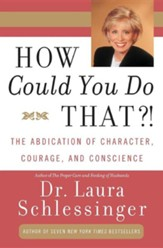 How Could You Do That?!: Abdication of Character, Courage, and Conscience, the