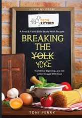 Breaking the Yoke - The Biblical Beginning...and End to Our Struggle with Food