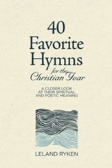 40 Favorite Hymns for the Christian Year: A Closer Look at Their Spiritual and Poetic Meaning