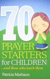 70 Prayer Starters for Children: And Those Who Teach Them