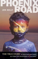 Phoenix Road: The True Story of How God Shattered All Forms and Boundaries of My Existence