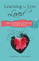 Learning to Live Loved: When a Fatherless Girl Becomes a Christian Woman