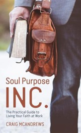 Soul Purpose Inc.: The Practical Guide to Living Your Faith at Work