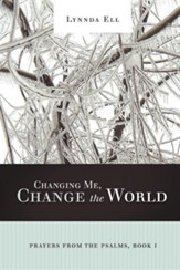 Changing Me, Change the World: Prayers from the Psalms, Book I