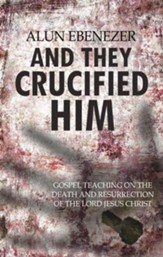 And They Crucified Him: Gospel Teaching on the Death and Resurrection