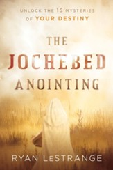 The Jochebed Anointing: Unlock the 15 Mysteries of Your Destiny