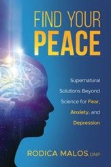 Find Your Peace: Supernatural Solutions Beyond Science for Fear, Anxiety, and Depression