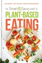 The Smart and Savvy Guide to Plant-Based Eating: Lose Weight. Heal Your Gut. Boost Your Brainpower.