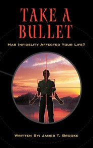 Take a Bullet: Has Infidelity Affected Your Life?  -     By: James Thomas Brooke