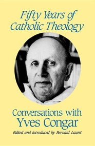 Fifty Years of Catholic Theology: Conversations with Yves Congar