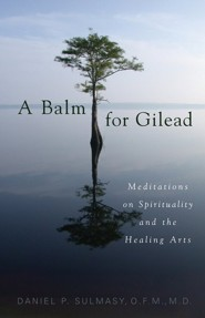 A Balm for Gilead: Meditations on Spirituality and the Healing Arts  -     By: Daniel P. Sulmasy
