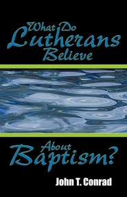 What Do Lutherans Believe about Baptism?  -     By: John T. Conrad