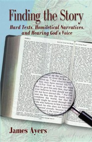 Finding the Story: Hard Texts, Homiletical Narrative, and Hearing God's Voice  -     By: James Ayers