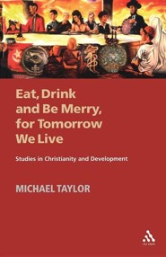 Eat, Drink and Be Merry, for Tomorrow We Live: Studies in Christianity and Development  -     By: Michael Taylor