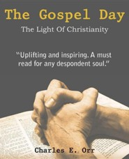 The Gospel Day, the Light of Christianity  -     By: Charles E. Orr
