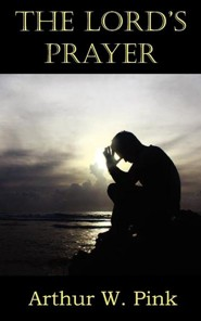 The Lord's Prayer  -     By: Arthur W. Pink