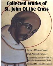 Collected Works of St. John of the Cross: Ascent of Mount Carmel, Dark Night of the Soul, a Spiritual Canticle of the Soul and the Bridegroom Christ,