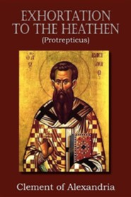 Exhortation to the Heathen (Protrepticus)  -     By: Clement of Alexandria
