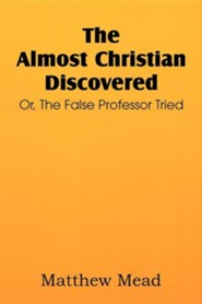 The Almost Christian Discovered; Or, the False Professor Tried