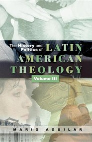 The History and Politics of Latin American Theology: Vol. 3 a Theology at the Periphery