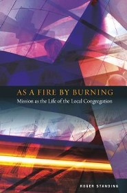 As a Fire by Burning: Mission as the Life of the Local Congregation  -     By: Roger Standing