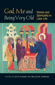God, Me and Being Very Old: Stories and Spirituality in Later Life  -     Edited By: Malcolm Johnson, Keith Albans