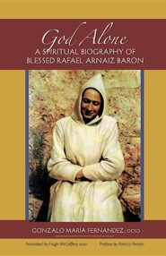 God Alone: A Spiritual Biography of Blessed Rafael Arnaiz Baron