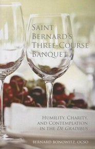 Saint Bernard's Three-Course Banquet: Humility, Charity, and Contemplation in the De Gradibus  -     By: Bernard Bonowitz OCSO