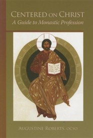 Centered on Christ:  A Guide to Monastic Profession  -     By: Augustine Roberts