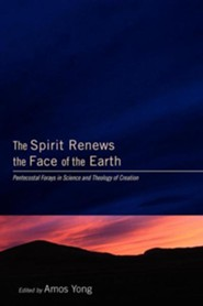 The Spirit Renews the Face of the Earth: Pentecostal Forays in Science and Theology of Creation  -     Edited By: Amos Yong     By: Amos Yong(Ed.)