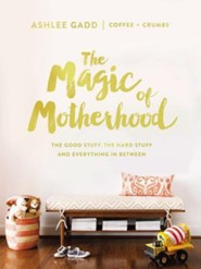 The Magic of Motherhood: The Good Stuff, the Hard Stuff, and Everything In Between  -     By: Ashlee Gadd